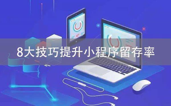 微信小程序运营:8大技巧提升小程序留存率